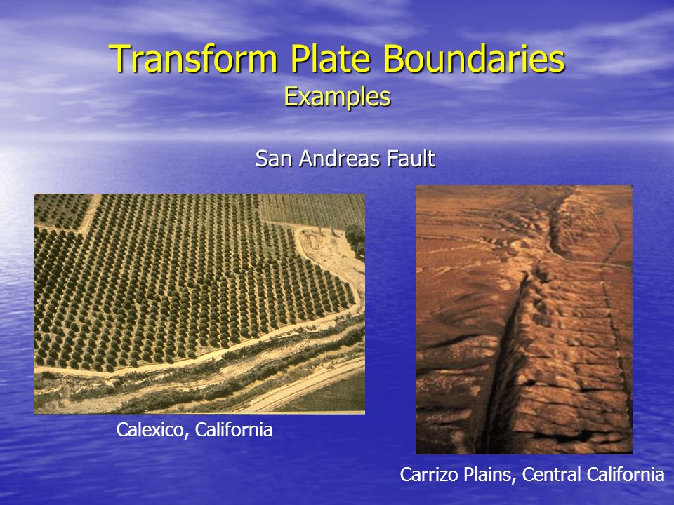 Transform Plate Boundaries Examples San Andreas Fault Calexico, California Carrizo Plains, Central California