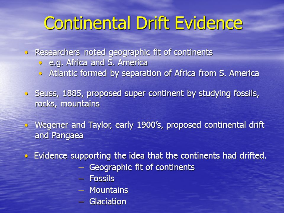 Continental Drift Evidence – Geographic fit of continents – Fossils – Mountains – Glaciation Evidence supporting the idea that the continents had drif