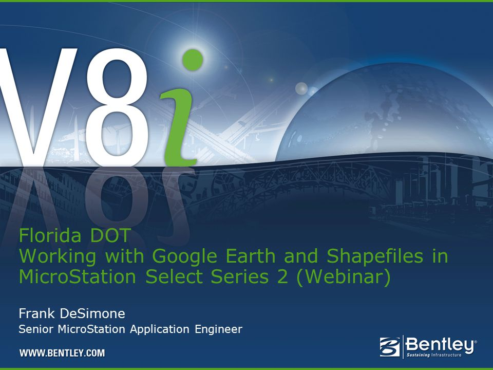 Frank DeSimone Senior MicroStation Application Engineer Florida DOT Working with Google Earth and Shapefiles in MicroStation Select Series 2 (Webinar)