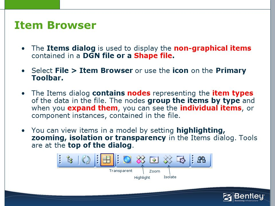 Item Browser The Items dialog is used to display the non-graphical items contained in a DGN file or a Shape file. Select File > Item Browser or use th