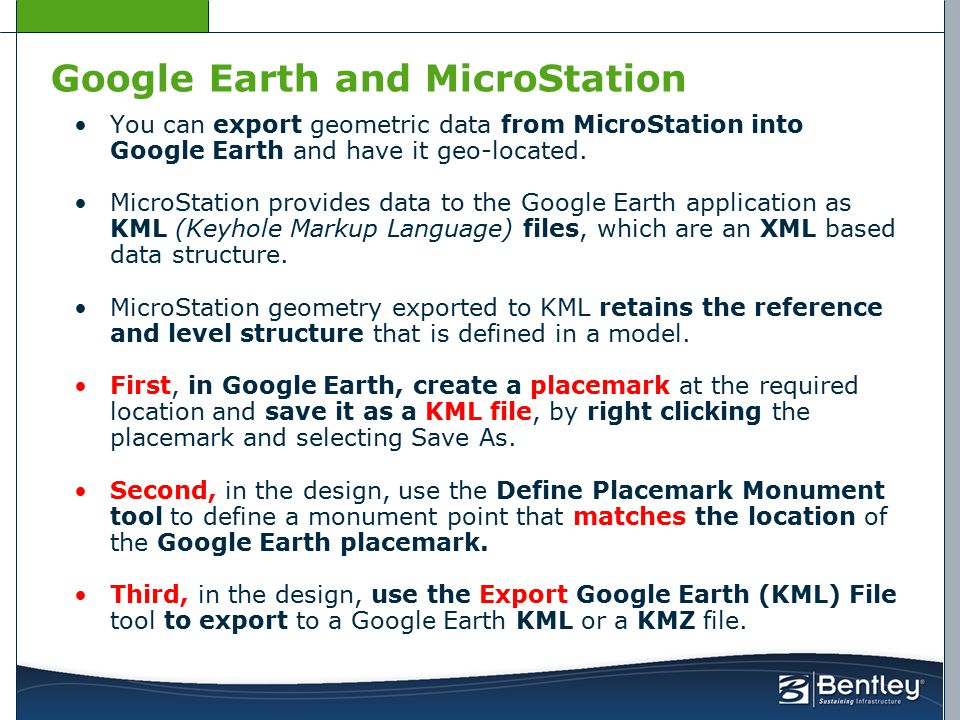 Google Earth and MicroStation You can export geometric data from MicroStation into Google Earth and have it geo-located. MicroStation provides data to