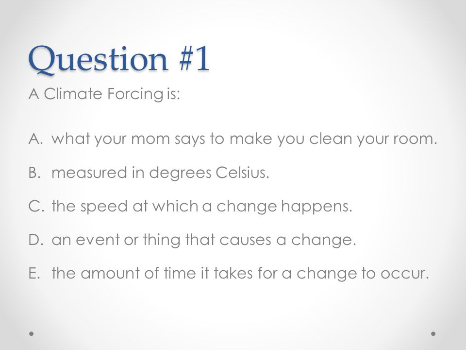 Question #1 A Climate Forcing is: A.what your mom says to make you clean your room. B.measured in degrees Celsius. C.the speed at which a change happe