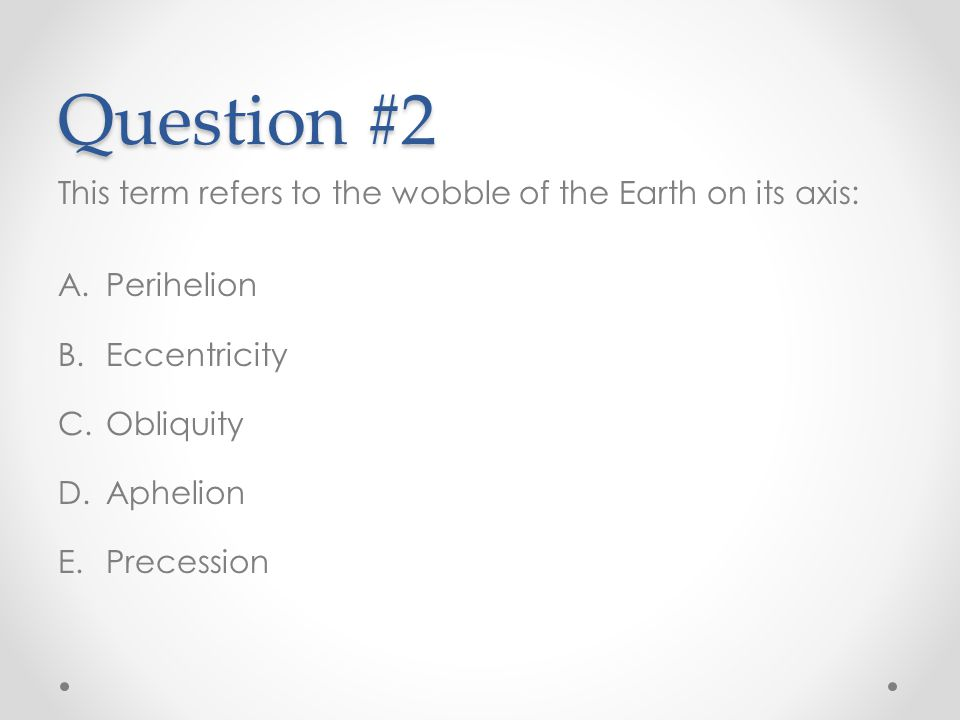Question #2 This term refers to the wobble of the Earth on its axis: A.Perihelion B.Eccentricity C.Obliquity D.Aphelion E.Precession