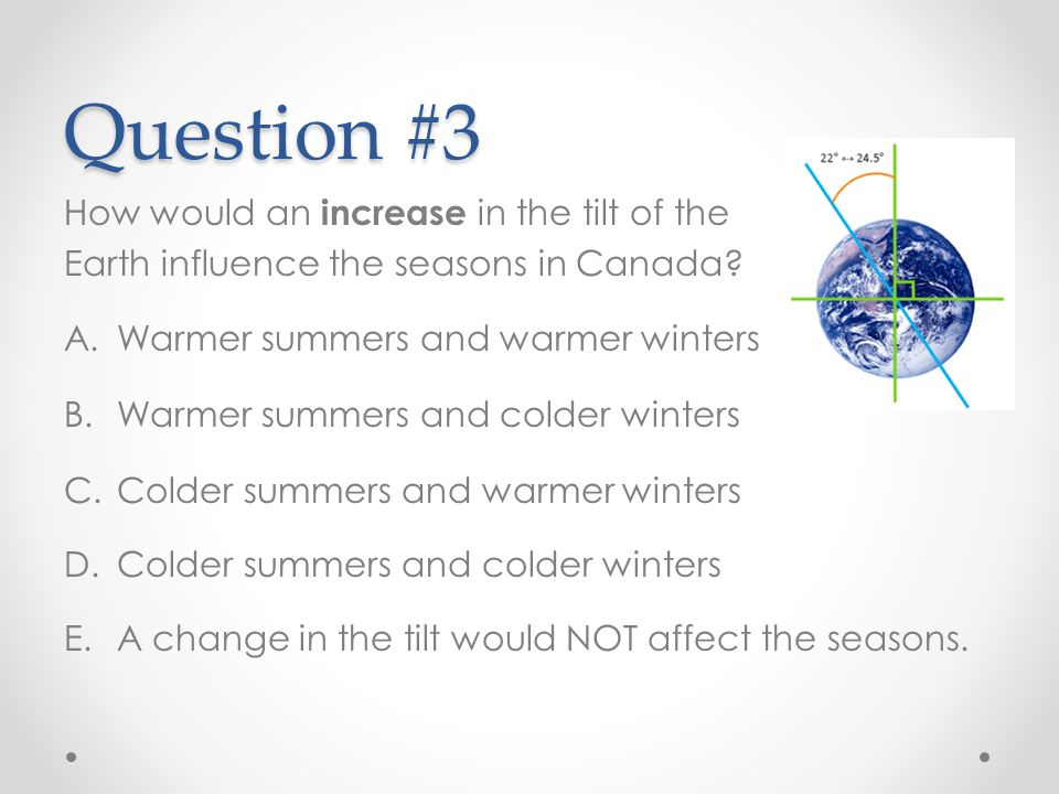 Question #3 How would an increase in the tilt of the Earth influence the seasons in Canada? A.Warmer summers and warmer winters B.Warmer summers and c