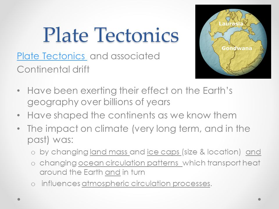 Plate Tectonics Plate Tectonics Plate Tectonics Plate Tectonics and associated Continental drift Have been exerting their effect on the Earth's geogra