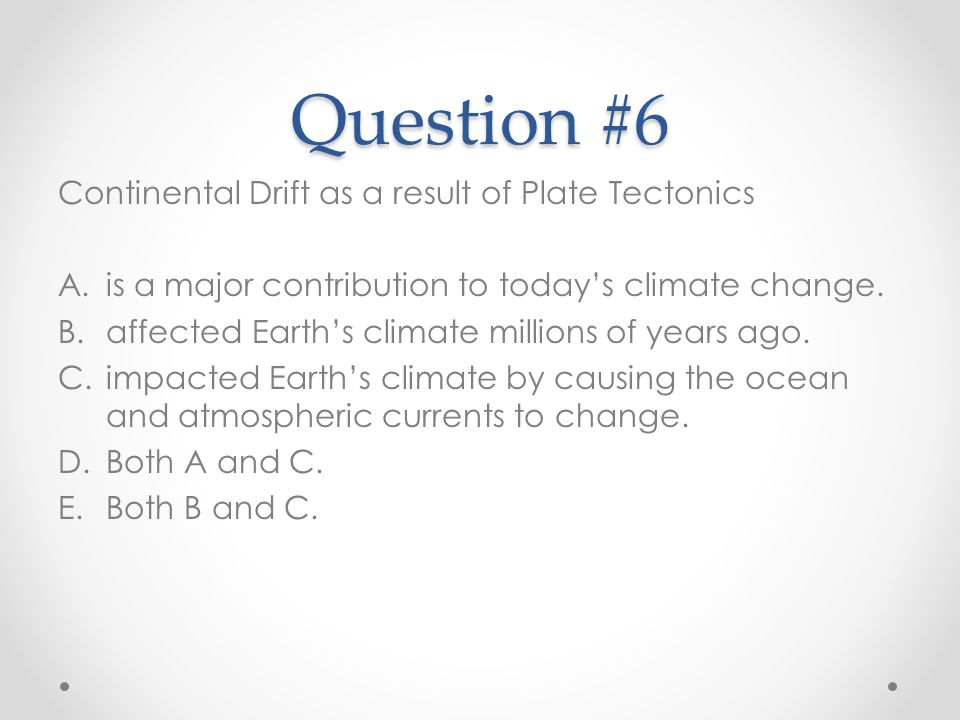 Question #6 Continental Drift as a result of Plate Tectonics A.is a major contribution to today's climate change. B.affected Earth's climate millions