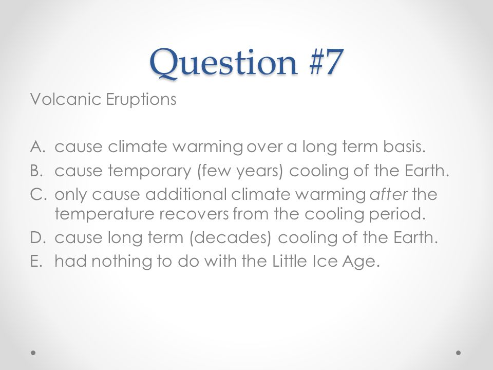 Question #7 Volcanic Eruptions A.cause climate warming over a long term basis. B.cause temporary (few years) cooling of the Earth. C.only cause additi