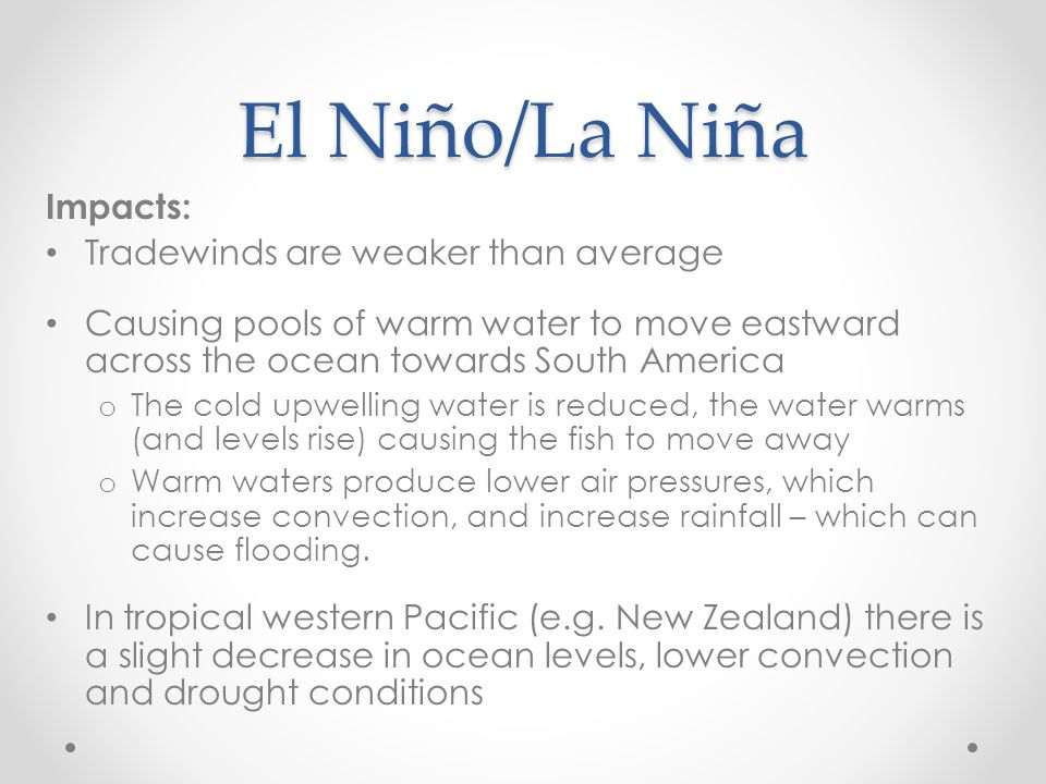 El Niño/La Niña Impacts: Tradewinds are weaker than average Causing pools of warm water to move eastward across the ocean towards South America o The