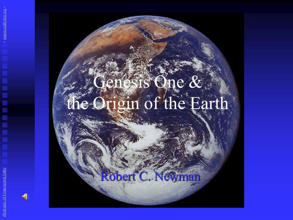 Genesis One & the Origin of the Earth Robert C. Newman Abstracts of Powerpoint Talks - newmanlib.ibri.org -newmanlib.ibri.org