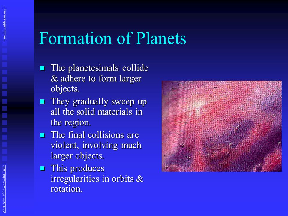 Formation of Planets The planetesimals collide & adhere to form larger objects.