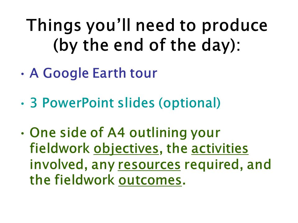 Things you'll need to produce (by the end of the day): A Google Earth tour 3 PowerPoint slides (optional) One side of A4 outlining your fieldwork objectives, the activities involved, any resources required, and the fieldwork outcomes.