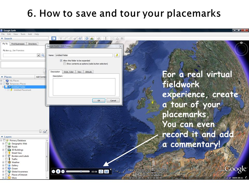 6. How to save and tour your placemarks For a real virtual fieldwork experience, create a tour of your placemarks. You can even record it and add a co