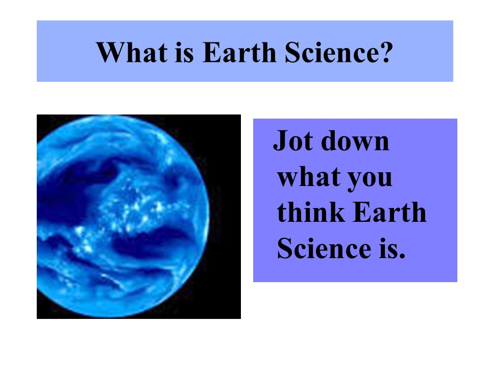 What is Earth Science? Jot down what you think Earth Science is.