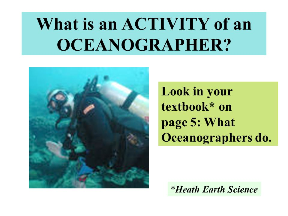 What is an ACTIVITY of an OCEANOGRAPHER? Look in your textbook* on page 5: What Oceanographers do. *Heath Earth Science