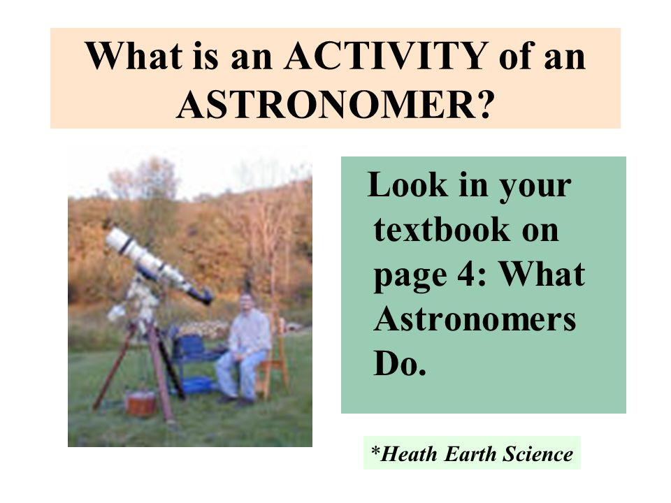 What is an ACTIVITY of an ASTRONOMER? Look in your textbook on page 4: What Astronomers Do. *Heath Earth Science