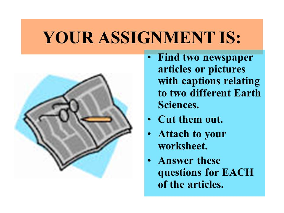 YOUR ASSIGNMENT IS: Find two newspaper articles or pictures with captions relating to two different Earth Sciences. Cut them out. Attach to your works