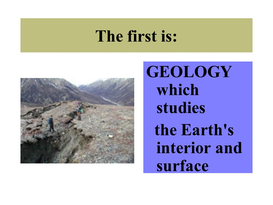 The first is: GEOLOGY which studies the Earth's interior and surface