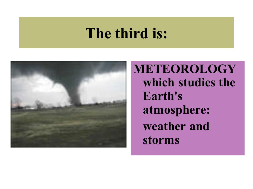 The third is: METEOROLOGY which studies the Earth's atmosphere: weather and storms