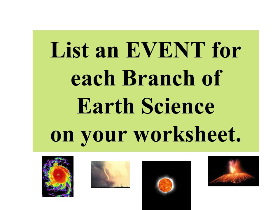 List an EVENT for each Branch of Earth Science on your worksheet.