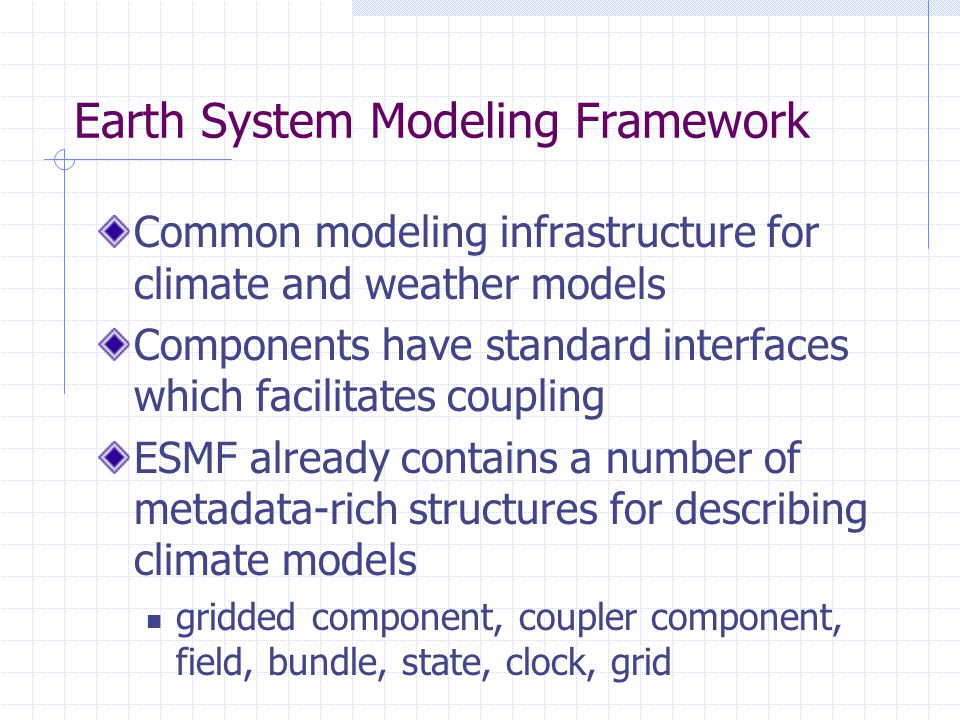 Earth System Modeling Framework Common modeling infrastructure for climate and weather models Components have standard interfaces which facilitates co