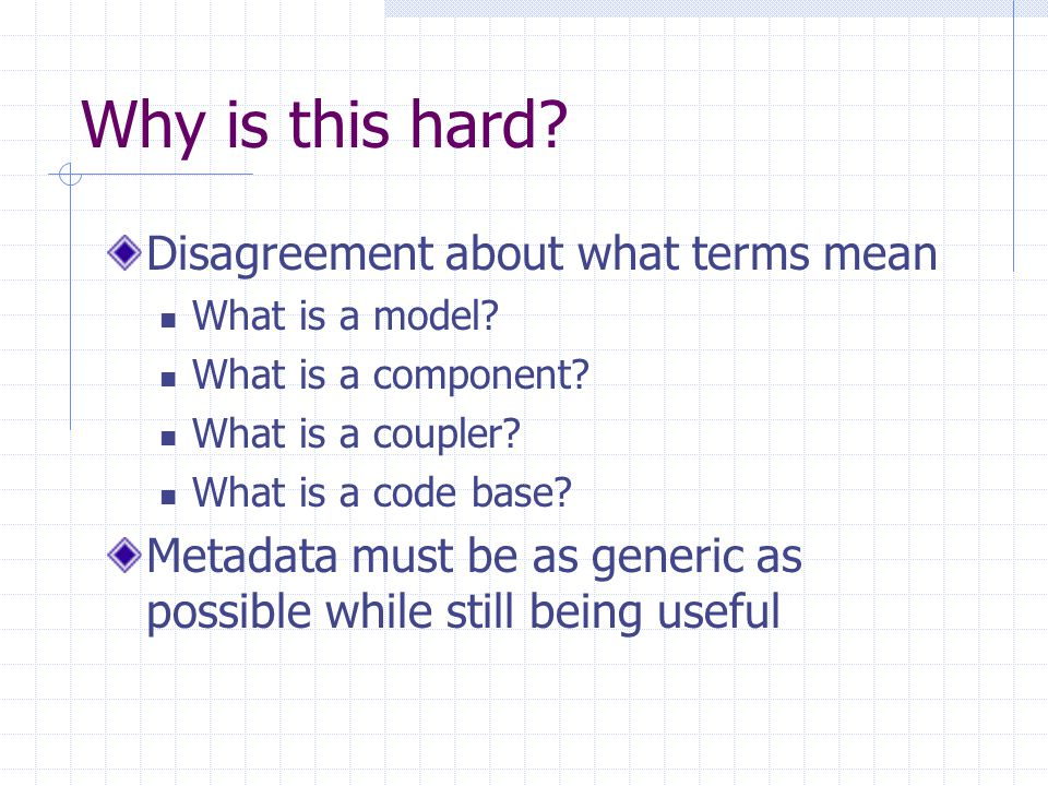 Why is this hard? Disagreement about what terms mean What is a model? What is a component? What is a coupler? What is a code base? Metadata must be as