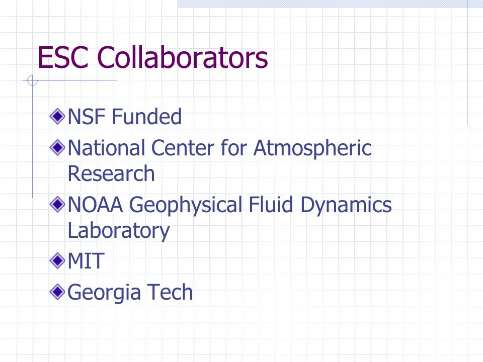 ESC Collaborators NSF Funded National Center for Atmospheric Research NOAA Geophysical Fluid Dynamics Laboratory MIT Georgia Tech