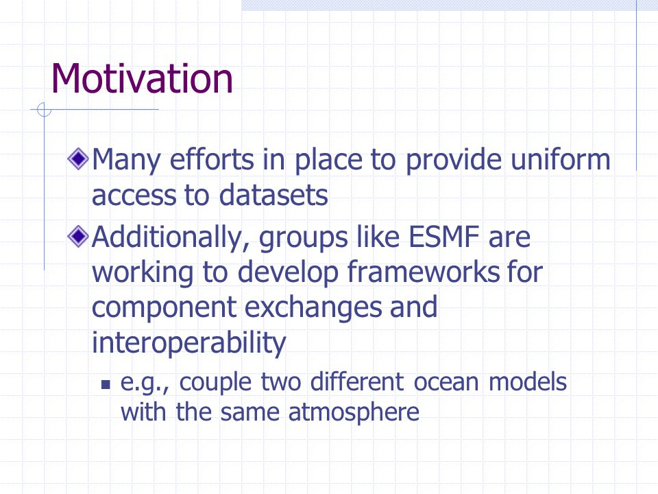 Motivation Many efforts in place to provide uniform access to datasets Additionally, groups like ESMF are working to develop frameworks for component