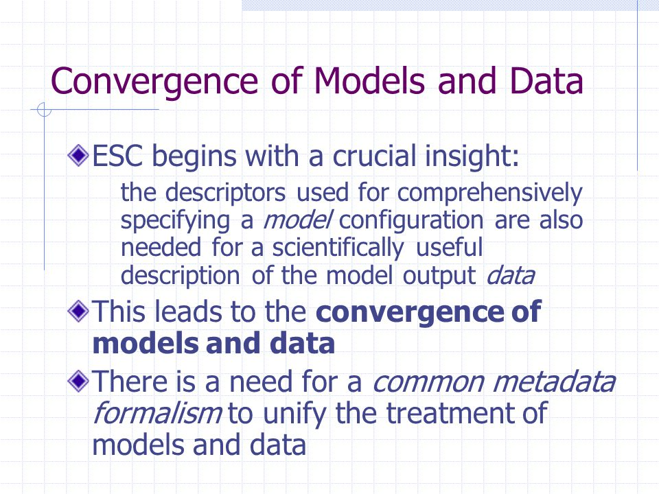 Convergence of Models and Data ESC begins with a crucial insight: the descriptors used for comprehensively specifying a model configuration are also needed for a scientifically useful description of the model output data This leads to the convergence of models and data There is a need for a common metadata formalism to unify the treatment of models and data