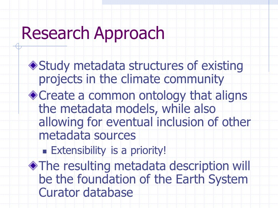 Research Approach Study metadata structures of existing projects in the climate community Create a common ontology that aligns the metadata models, wh