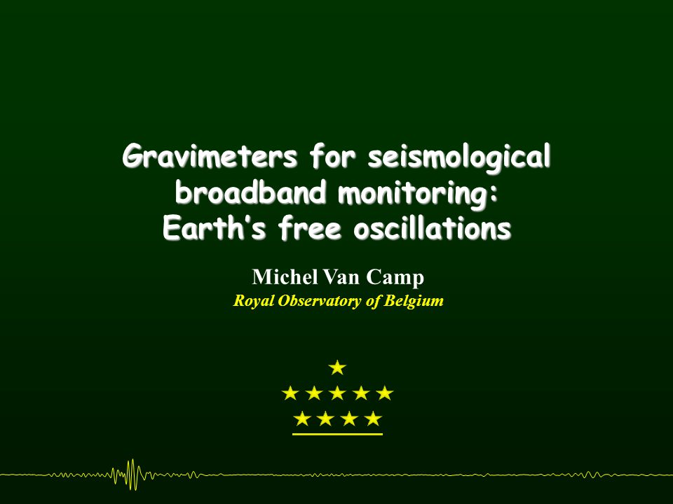 Gravimeters for seismological broadband monitoring: Earth's free oscillations Michel Van Camp Royal Observatory of Belgium