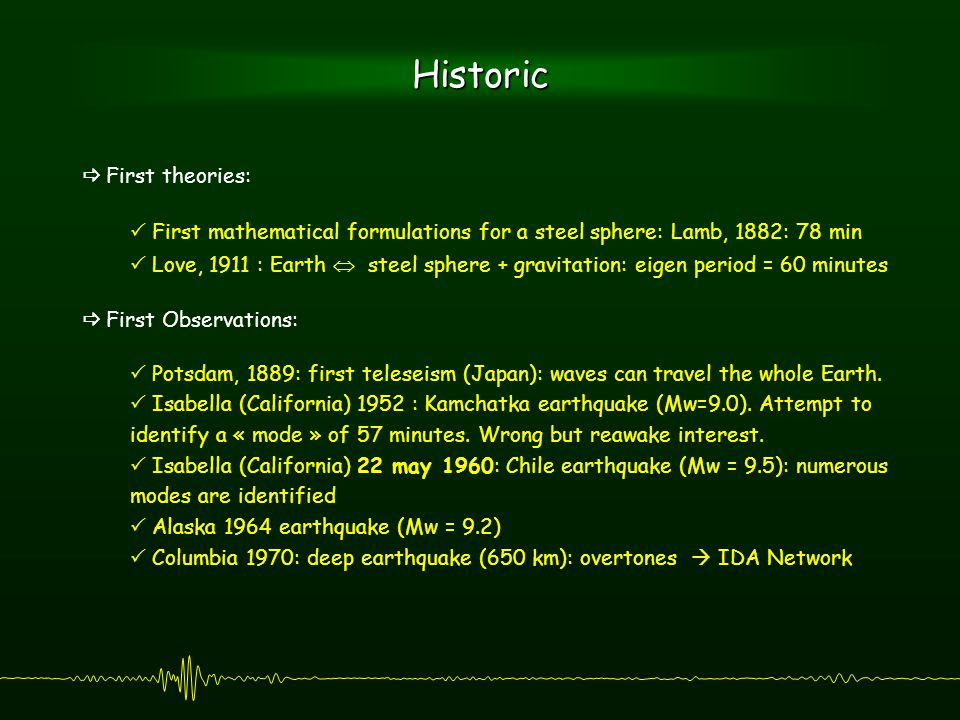 Historic  First theories:  First mathematical formulations for a steel sphere: Lamb, 1882: 78 min  Love, 1911 : Earth  steel sphere + gravitation: eigen period = 60 minutes  First Observations:  Potsdam, 1889: first teleseism (Japan): waves can travel the whole Earth.
