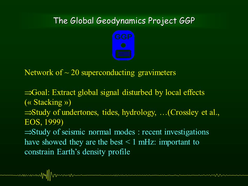 The Global Geodynamics Project GGP Network of ~ 20 superconducting gravimeters  Goal: Extract global signal disturbed by local effects (« Stacking »)  Study of undertones, tides, hydrology, …(Crossley et al., EOS, 1999)  Study of seismic normal modes : recent investigations have showed they are the best < 1 mHz: important to constrain Earth's density profile