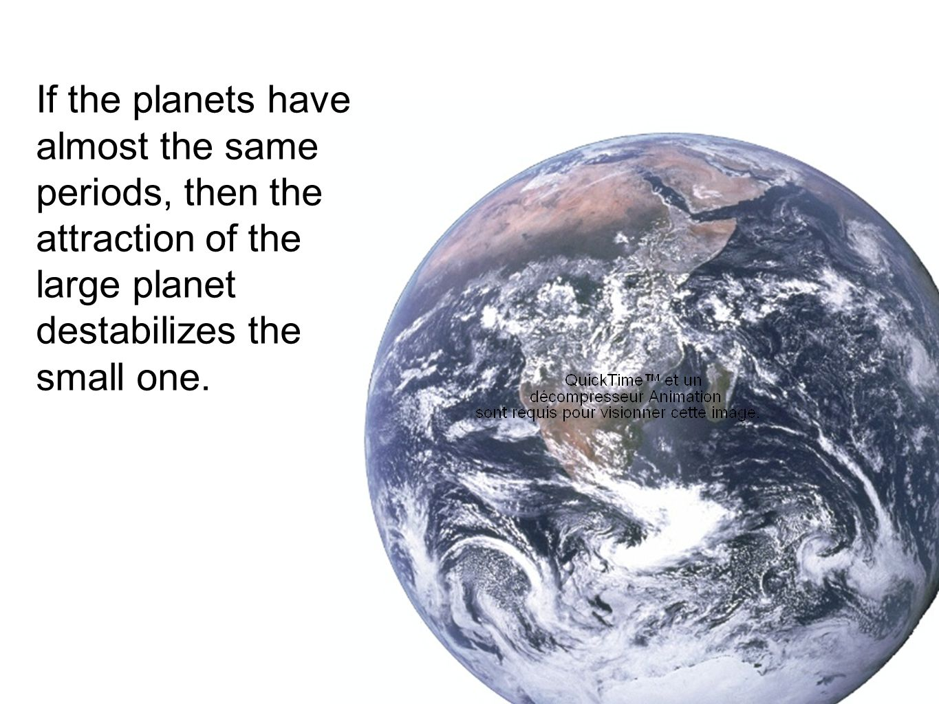 If the planets have almost the same periods, then the attraction of the large planet destabilizes the small one.