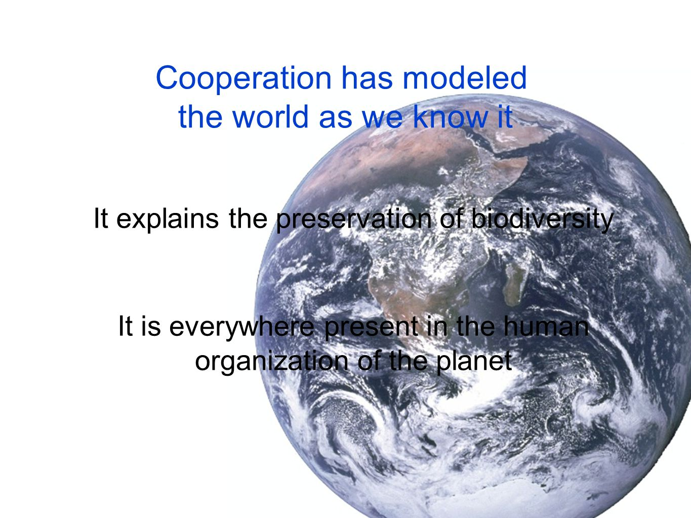 Cooperation has modeled the world as we know it It explains the preservation of biodiversity It is everywhere present in the human organization of the planet