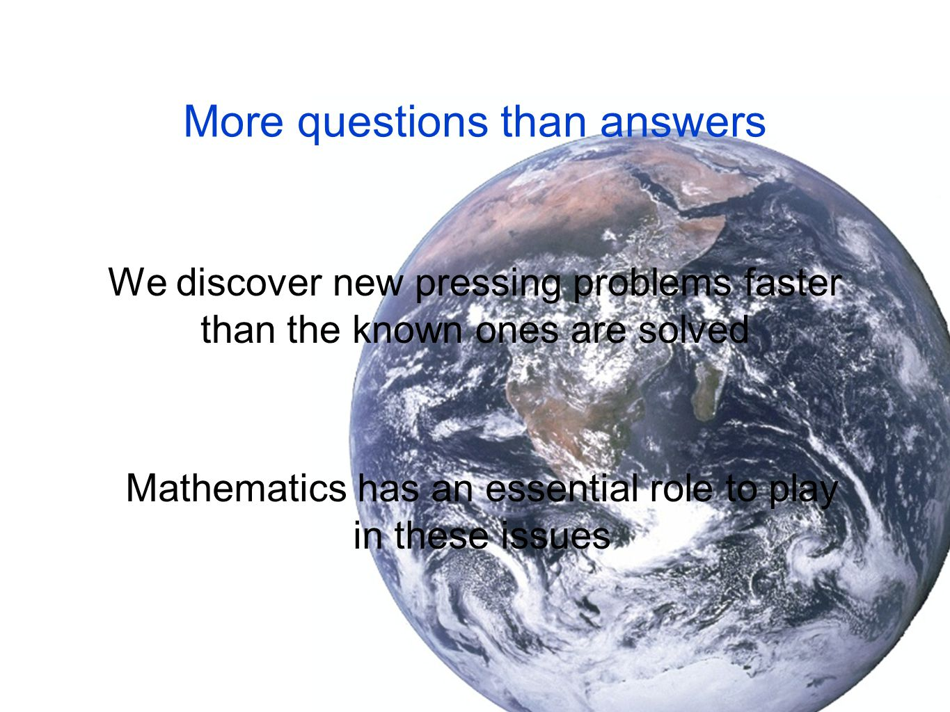 We discover new pressing problems faster than the known ones are solved More questions than answers Mathematics has an essential role to play in these issues