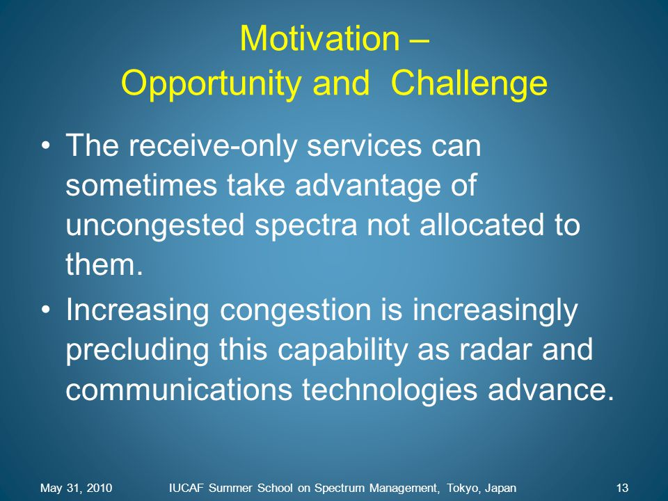 Motivation – Opportunity and Challenge The receive-only services can sometimes take advantage of uncongested spectra not allocated to them. Increasing