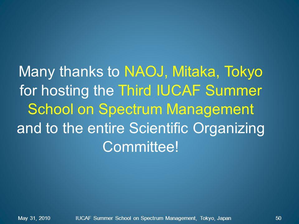 May 31, 2010IUCAF Summer School on Spectrum Management, Tokyo, Japan50 Many thanks to NAOJ, Mitaka, Tokyo for hosting the Third IUCAF Summer School on