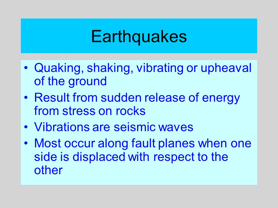 Earthquakes Quaking, shaking, vibrating or upheaval of the ground Result from sudden release of energy from stress on rocks Vibrations are seismic wav