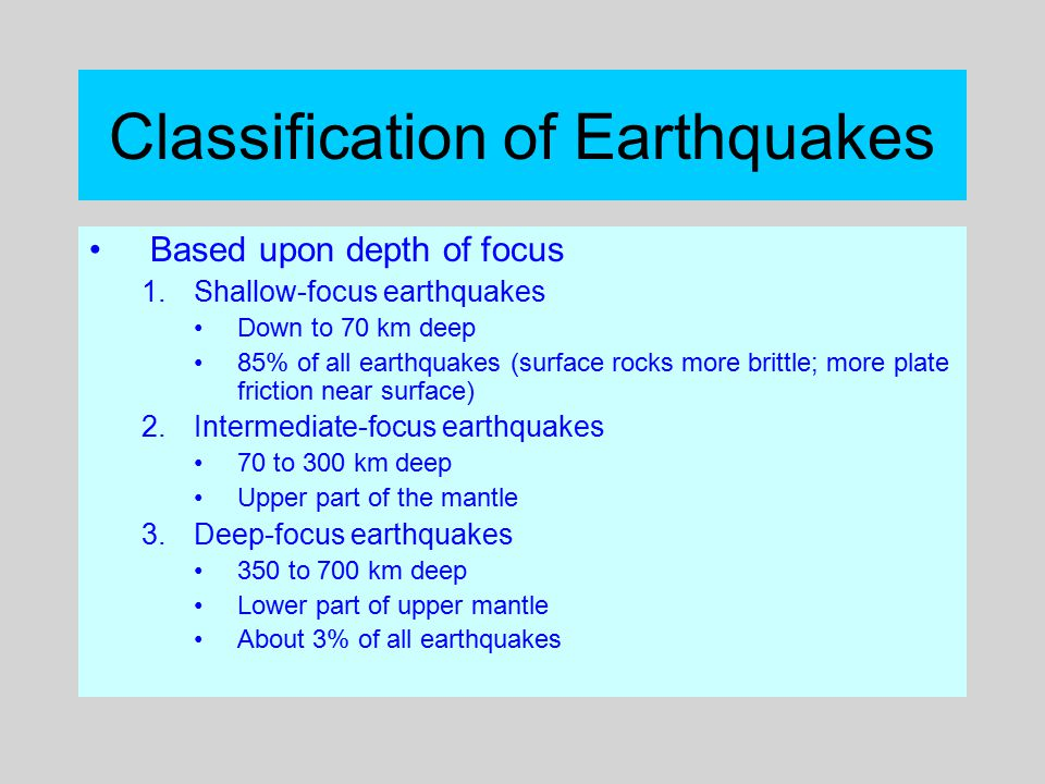 Classification of Earthquakes Based upon depth of focus 1.Shallow-focus earthquakes Down to 70 km deep 85% of all earthquakes (surface rocks more brit