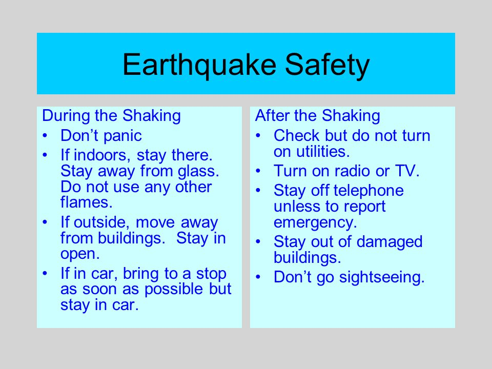 Earthquake Safety During the Shaking Don't panic If indoors, stay there. Stay away from glass. Do not use any other flames. If outside, move away from