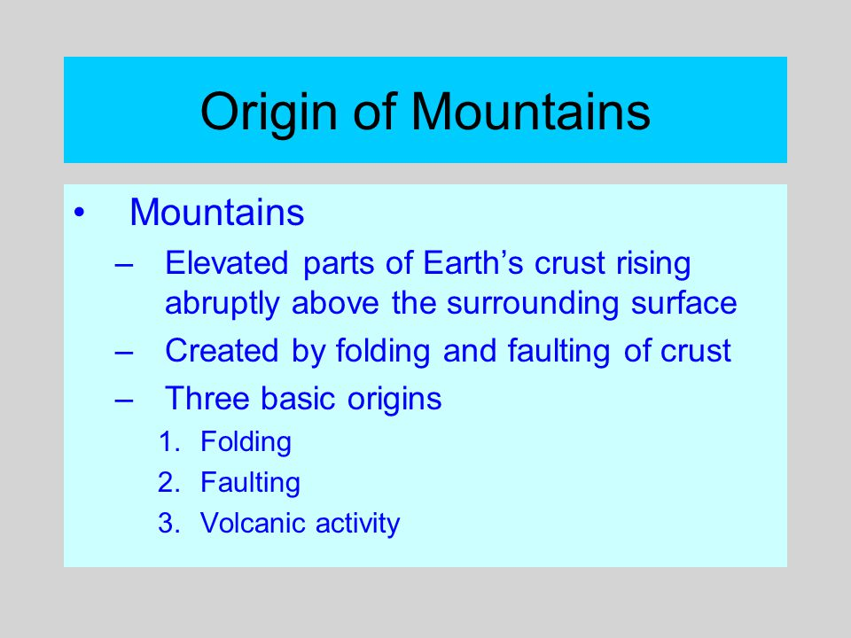 Origin of Mountains Mountains –Elevated parts of Earth's crust rising abruptly above the surrounding surface –Created by folding and faulting of crust