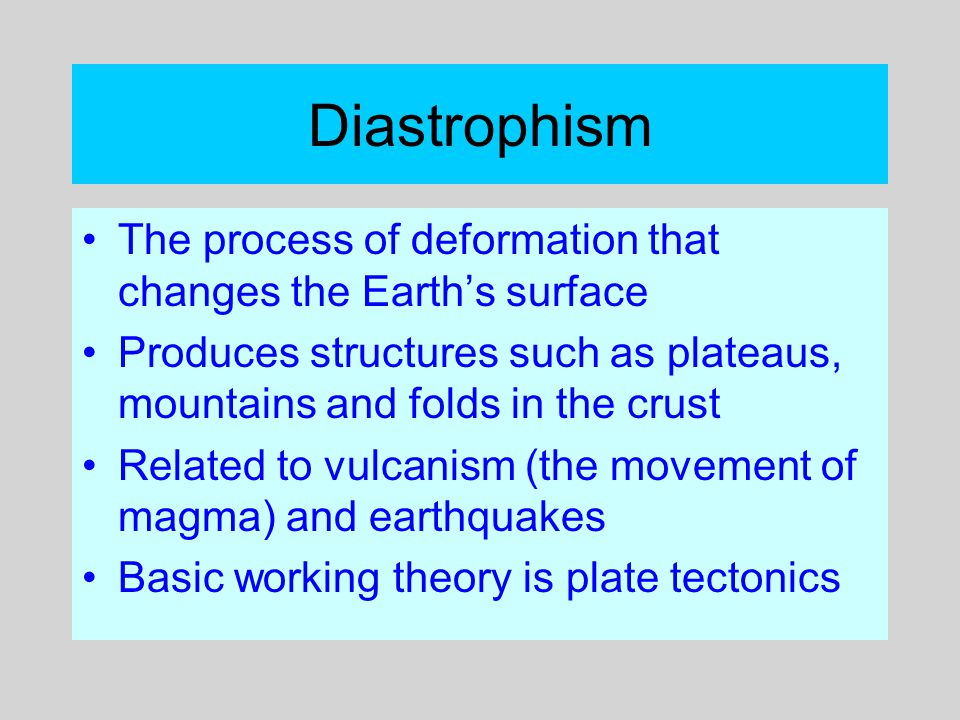 Diastrophism The process of deformation that changes the Earth's surface Produces structures such as plateaus, mountains and folds in the crust Relate