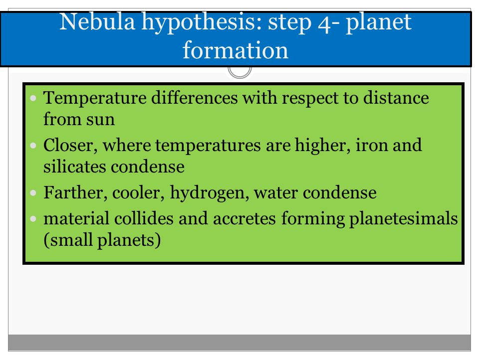 Nebula hypothesis: step 4- planet formation Temperature differences with respect to distance from sun Closer, where temperatures are higher, iron and silicates condense Farther, cooler, hydrogen, water condense material collides and accretes forming planetesimals (small planets)