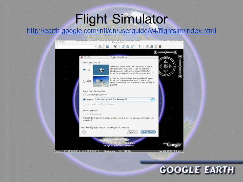 Flight Simulator http://earth.google.com/intl/en/userguide/v4/flightsim/index.html http://earth.google.com/intl/en/userguide/v4/flightsim/index.html
