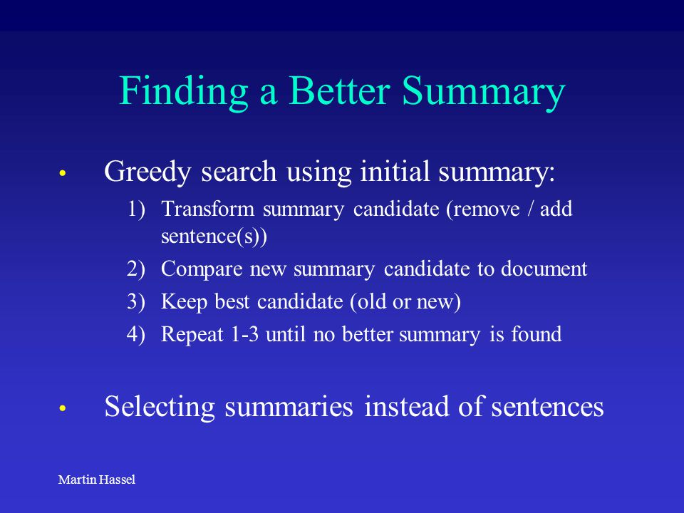 Martin Hassel Finding a Better Summary Greedy search using initial summary: 1)Transform summary candidate (remove / add sentence(s)) 2)Compare new sum