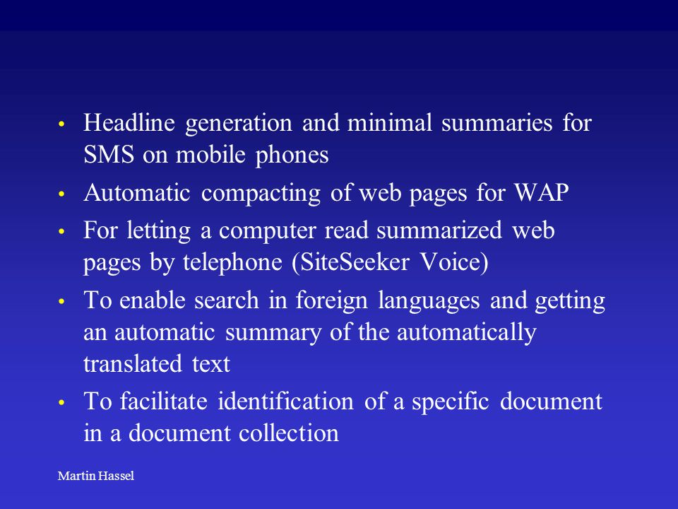 Martin Hassel Headline generation and minimal summaries for SMS on mobile phones Automatic compacting of web pages for WAP For letting a computer read summarized web pages by telephone (SiteSeeker Voice) To enable search in foreign languages and getting an automatic summary of the automatically translated text To facilitate identification of a specific document in a document collection