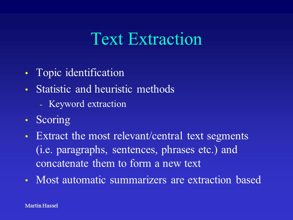 Martin Hassel Text Extraction Topic identification Statistic and heuristic methods - Keyword extraction Scoring Extract the most relevant/central text