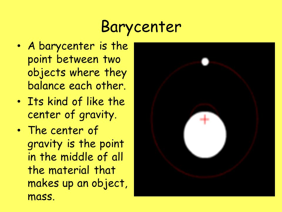 Barycenter A barycenter is the point between two objects where they balance each other. Its kind of like the center of gravity. The center of gravity