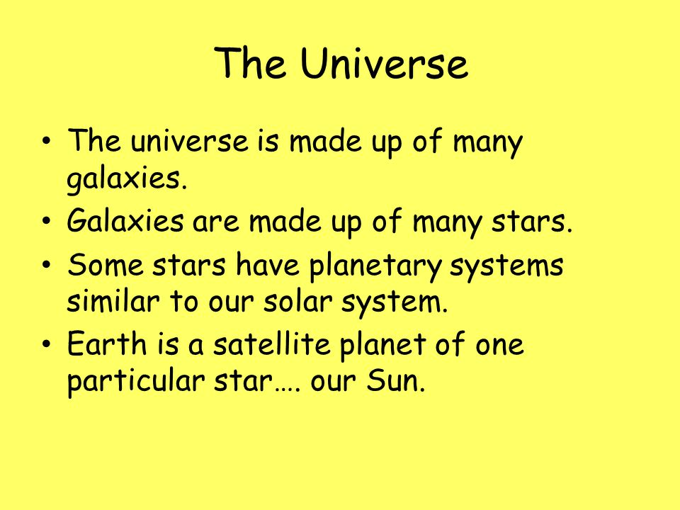 The Universe The universe is made up of many galaxies. Galaxies are made up of many stars. Some stars have planetary systems similar to our solar syst
