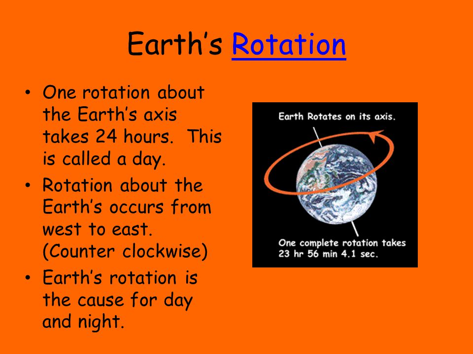 Earth's RotationRotation One rotation about the Earth's axis takes 24 hours. This is called a day. Rotation about the Earth's occurs from west to east